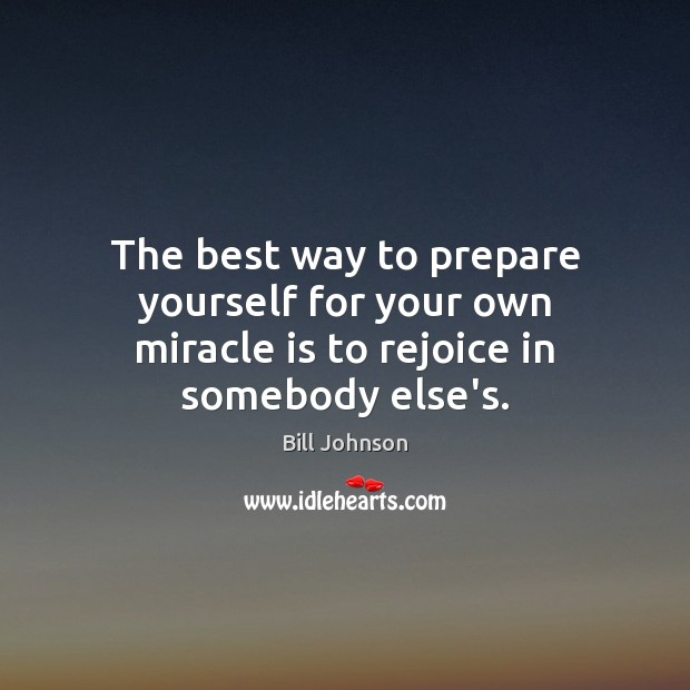 The best way to prepare yourself for your own miracle is to rejoice in somebody else's. Image
