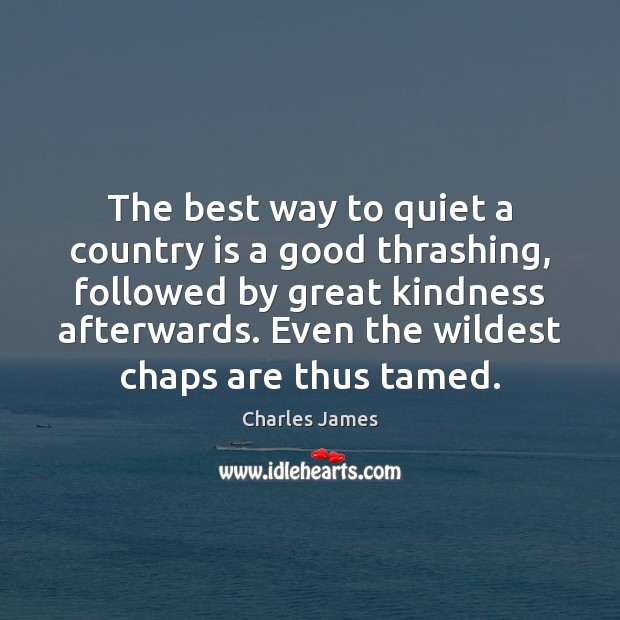 The best way to quiet a country is a good thrashing, followed Charles James Picture Quote