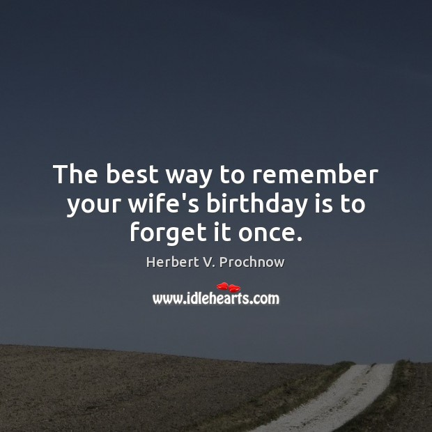 The best way to remember your wife's birthday is to forget it once. Herbert V. Prochnow Picture Quote
