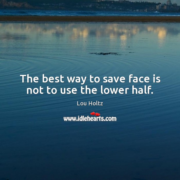 The best way to save face is not to use the lower half. Lou Holtz Picture Quote