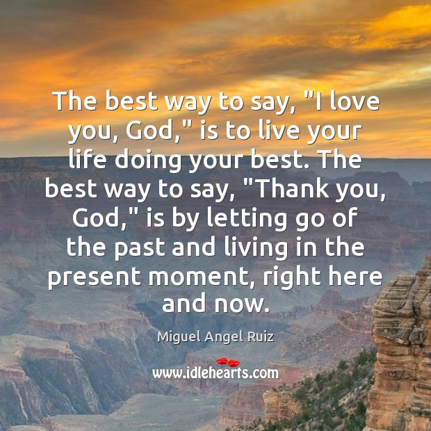 """The best way to say, """"I love you, God,"""" is to live Miguel Angel Ruiz Picture Quote"""
