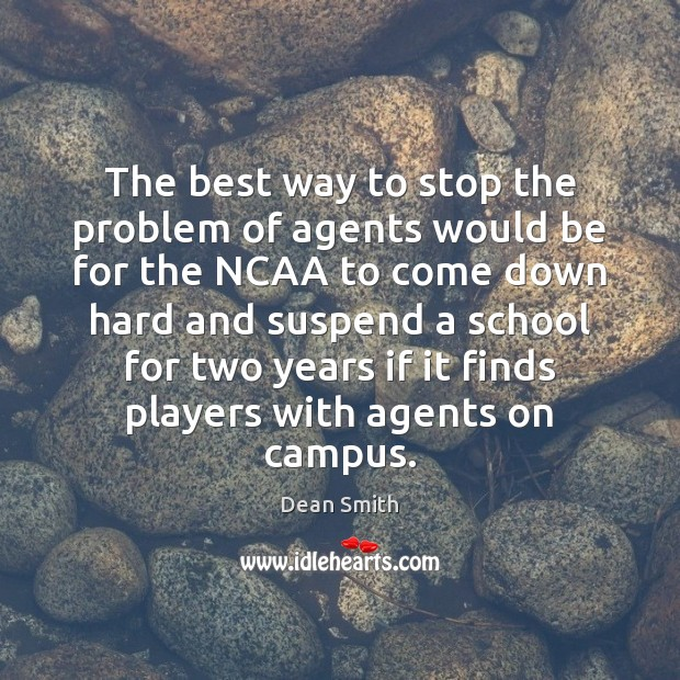 The best way to stop the problem of agents would be for Dean Smith Picture Quote