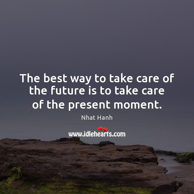 Image, The best way to take care of the future is to take care of the present moment.