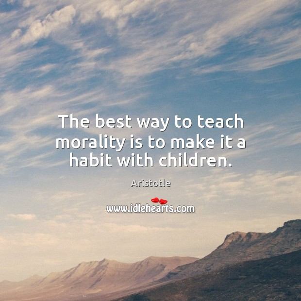 Image, The best way to teach morality is to make it a habit with children.
