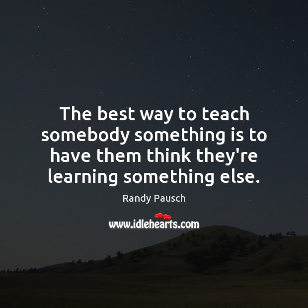 The best way to teach somebody something is to have them think Randy Pausch Picture Quote