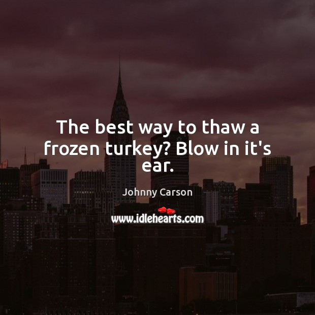 The best way to thaw a frozen turkey? Blow in it's ear. Johnny Carson Picture Quote