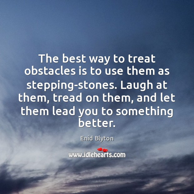 Image, The best way to treat obstacles is to use them as stepping-stones.