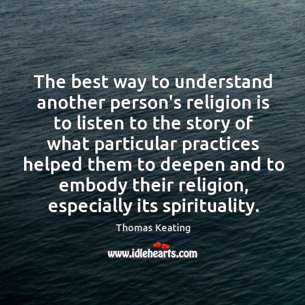 The best way to understand another person's religion is to listen to Thomas Keating Picture Quote
