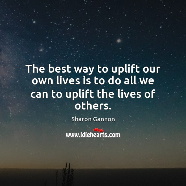 The best way to uplift our own lives is to do all we can to uplift the lives of others. Sharon Gannon Picture Quote