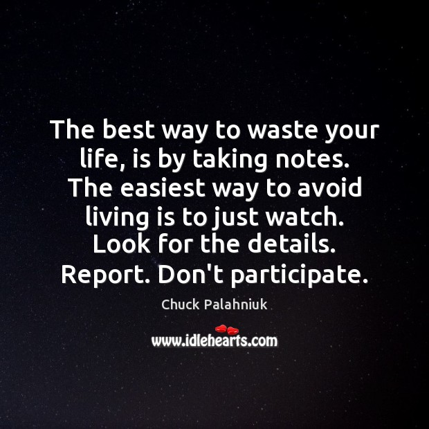 The best way to waste your life, is by taking notes. The Chuck Palahniuk Picture Quote