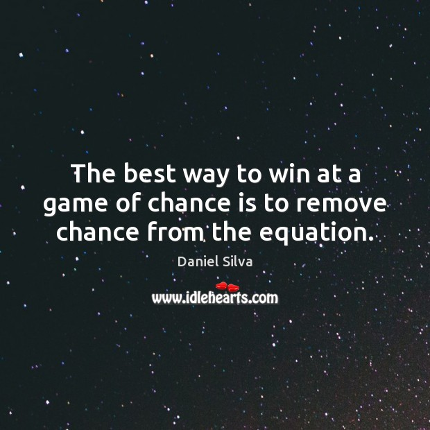 The best way to win at a game of chance is to remove chance from the equation. Chance Quotes Image