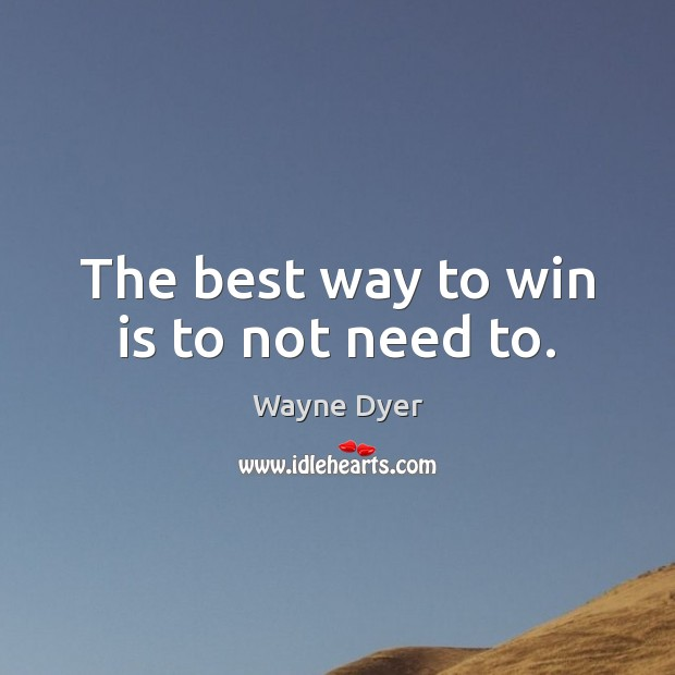 The best way to win is to not need to. Wayne Dyer Picture Quote