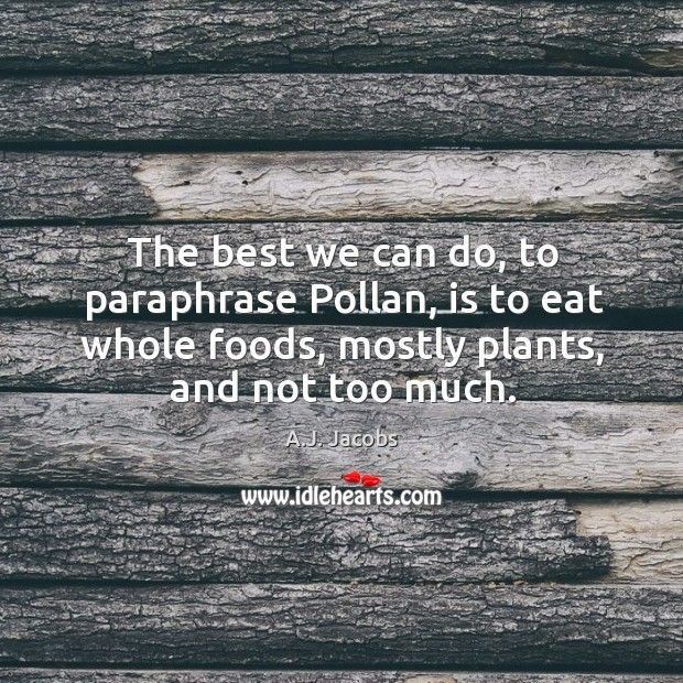 Image, The best we can do, to paraphrase pollan, is to eat whole foods, mostly plants