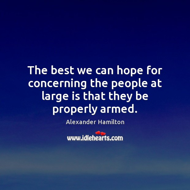 The best we can hope for concerning the people at large is that they be properly armed. Image