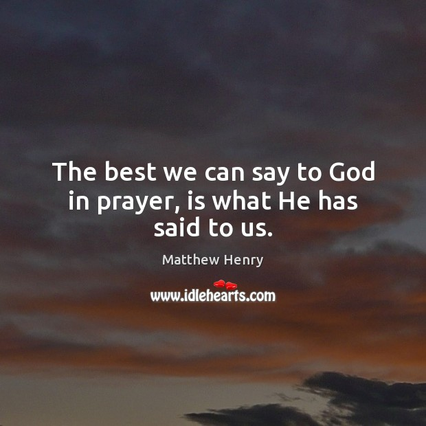 The best we can say to God in prayer, is what He has said to us. Image