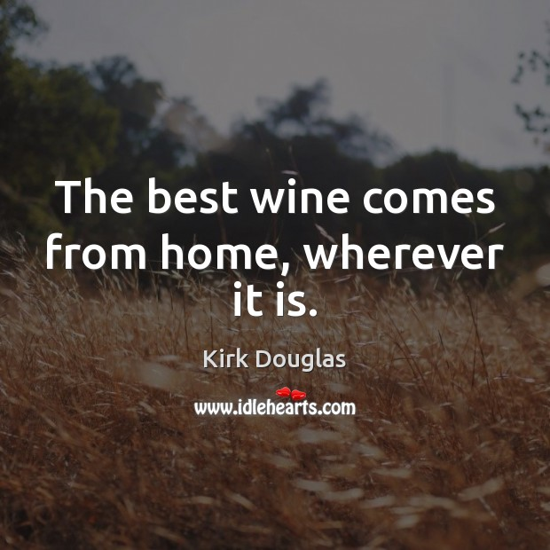 The best wine comes from home, wherever it is. Kirk Douglas Picture Quote