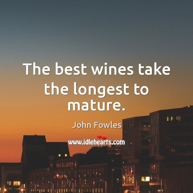 The best wines take the longest to mature. John Fowles Picture Quote