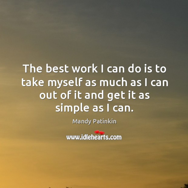 The best work I can do is to take myself as much as I can out of it and get it as simple as I can. Image