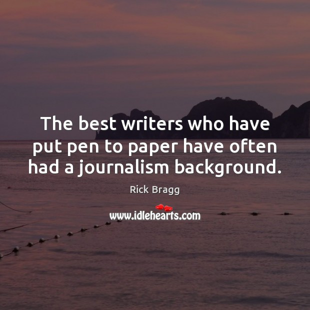 The best writers who have put pen to paper have often had a journalism background. Image