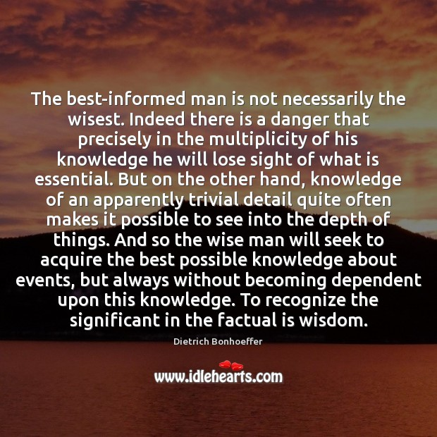 The best-informed man is not necessarily the wisest. Indeed there is a Dietrich Bonhoeffer Picture Quote