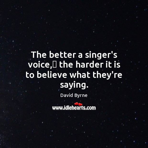 The better a singer's voice, the harder it is to believe what they're saying. Image