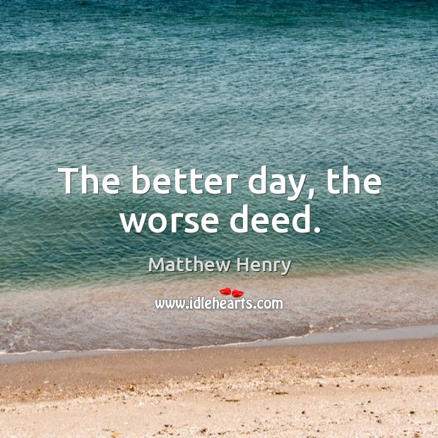 The better day, the worse deed. Image
