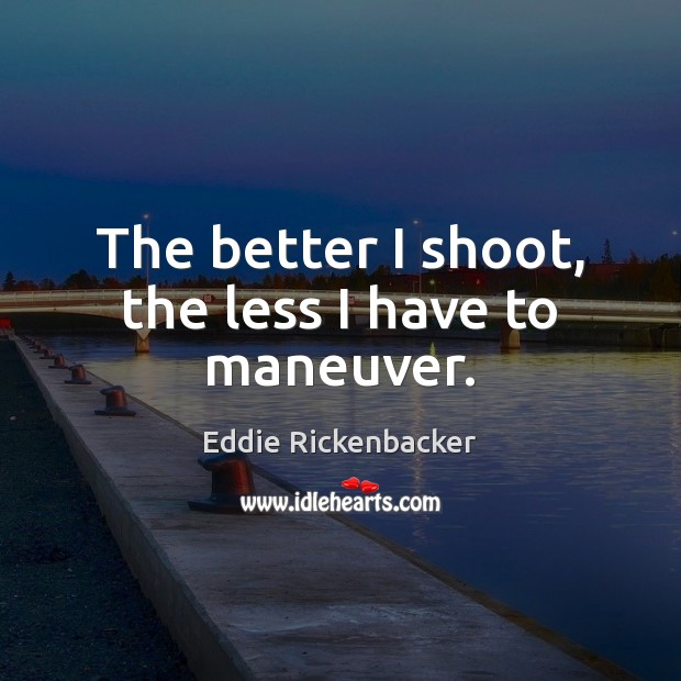 The better I shoot, the less I have to maneuver. Image