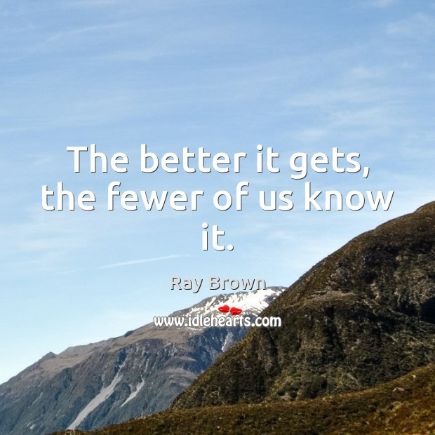 The better it gets, the fewer of us know it. Ray Brown Picture Quote