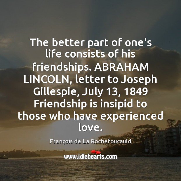 Image, The better part of one's life consists of his friendships. ABRAHAM LINCOLN,