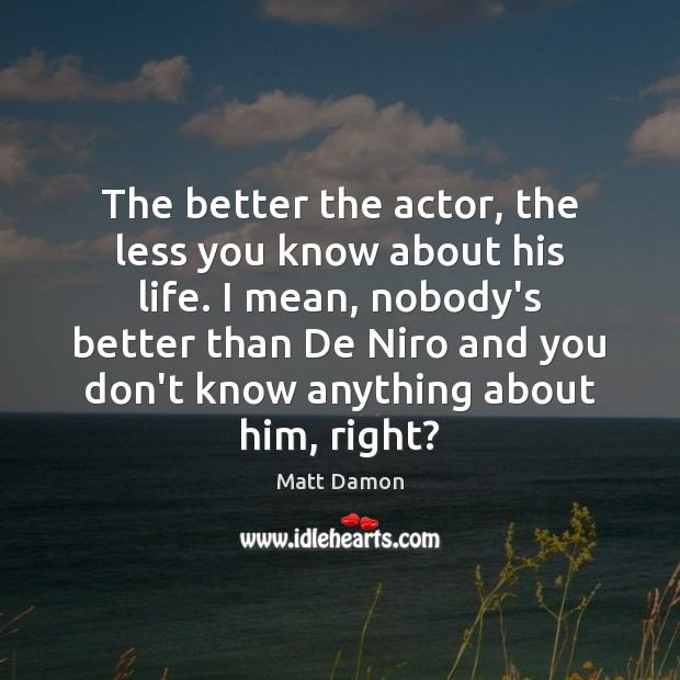 The better the actor, the less you know about his life. I Image