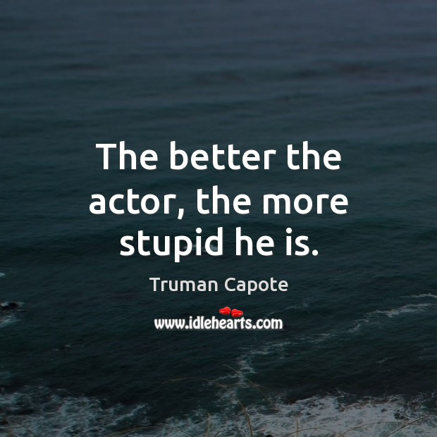 The better the actor, the more stupid he is. Truman Capote Picture Quote