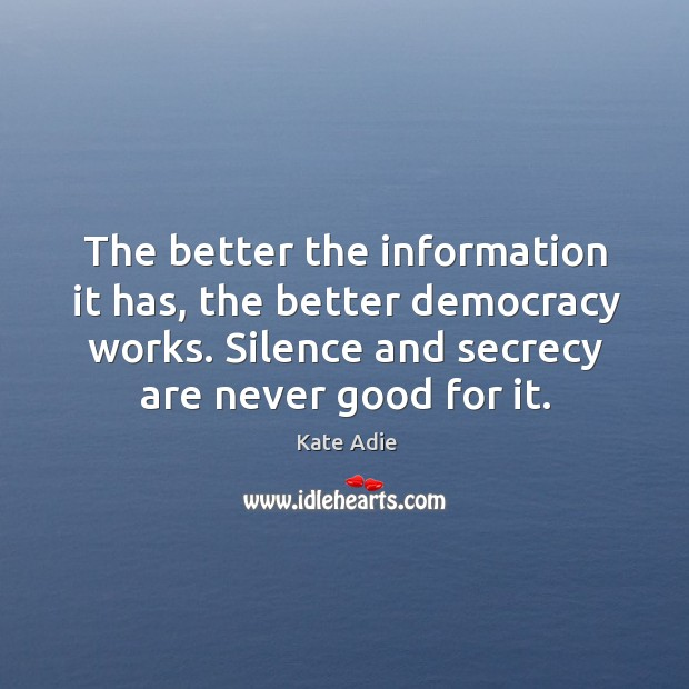 Image, The better the information it has, the better democracy works. Silence and secrecy are never good for it.