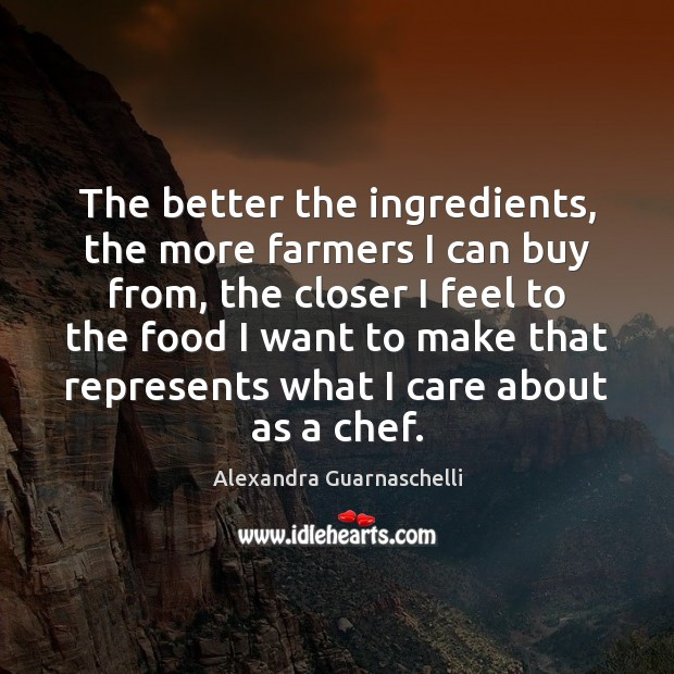 The better the ingredients, the more farmers I can buy from, the Image