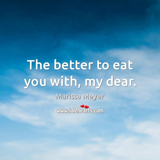 The better to eat you with, my dear. Image
