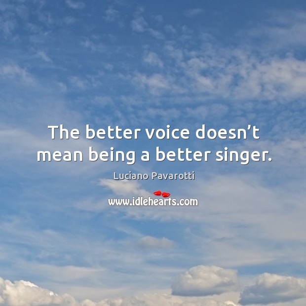The better voice doesn't mean being a better singer. Luciano Pavarotti Picture Quote