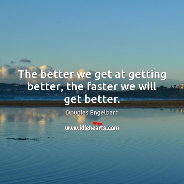 The better we get at getting better, the faster we will get better. Image