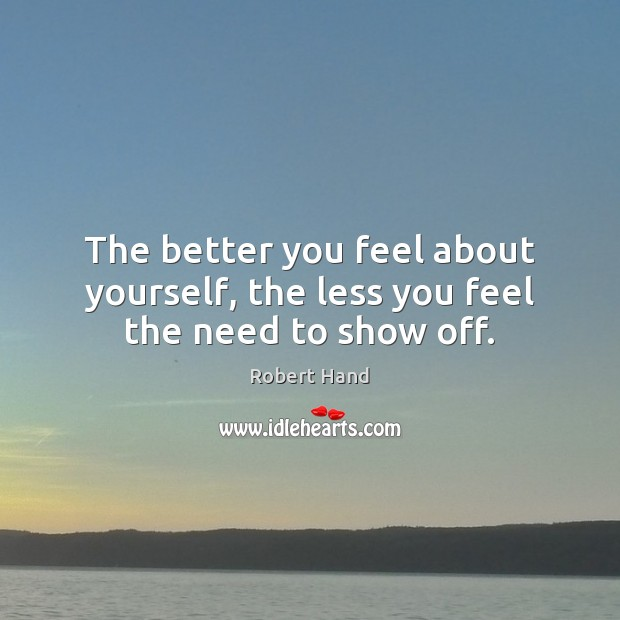 Image, The better you feel about yourself, the less you feel the need to show off.