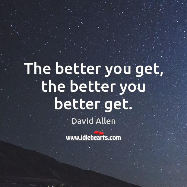 The better you get, the better you better get. David Allen Picture Quote