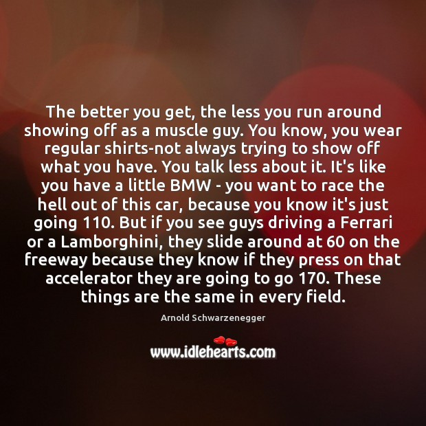 Image, The better you get, the less you run around showing off as