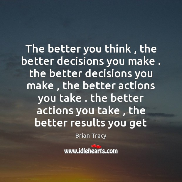 The better you think , the better decisions you make . the better decisions Brian Tracy Picture Quote
