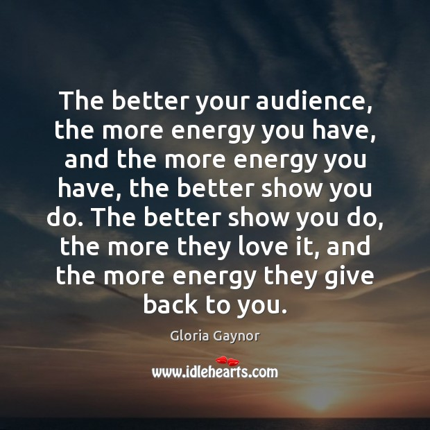 Image, The better your audience, the more energy you have, and the more