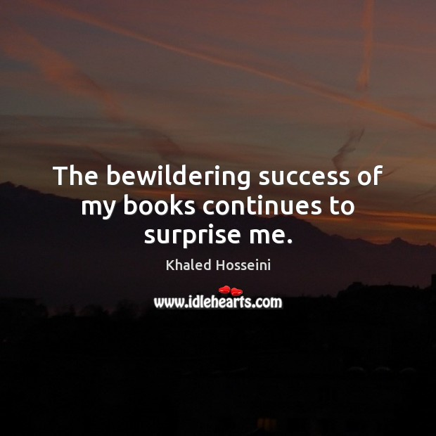 The bewildering success of my books continues to surprise me. Khaled Hosseini Picture Quote