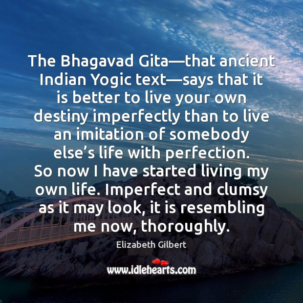 The Bhagavad Gita—that ancient Indian Yogic text—says that it is Elizabeth Gilbert Picture Quote