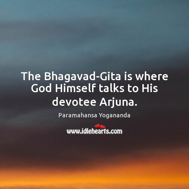 The Bhagavad-Gita is where God Himself talks to His devotee Arjuna. Paramahansa Yogananda Picture Quote