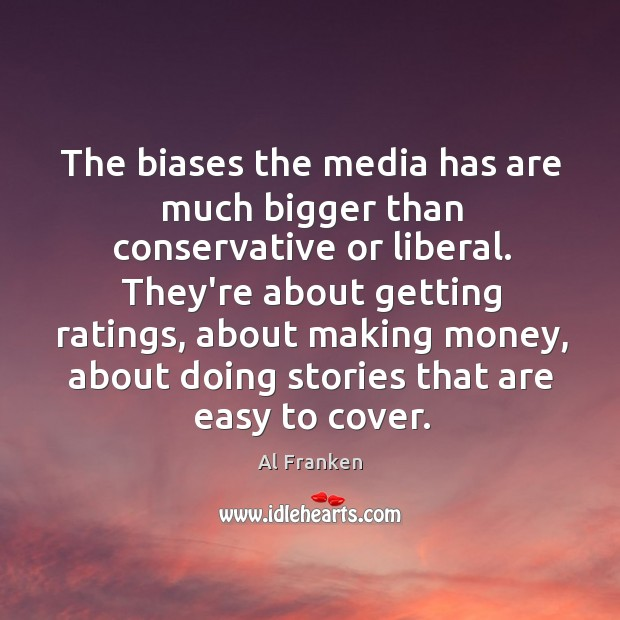 The biases the media has are much bigger than conservative or liberal. Image