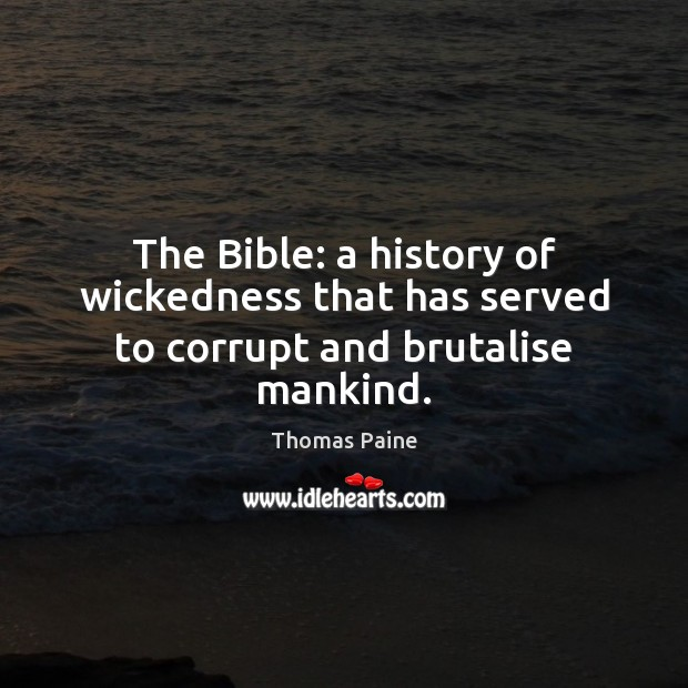 The Bible: a history of wickedness that has served to corrupt and brutalise mankind. Thomas Paine Picture Quote