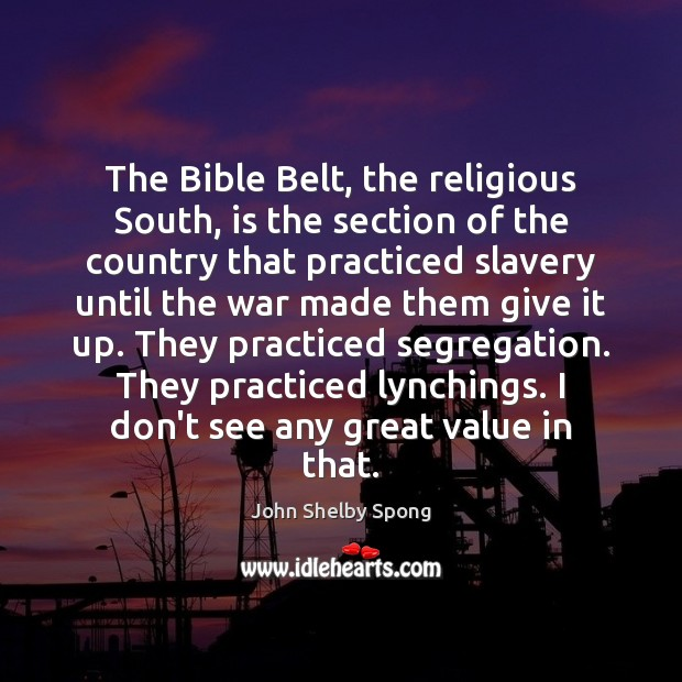 The Bible Belt, the religious South, is the section of the country John Shelby Spong Picture Quote