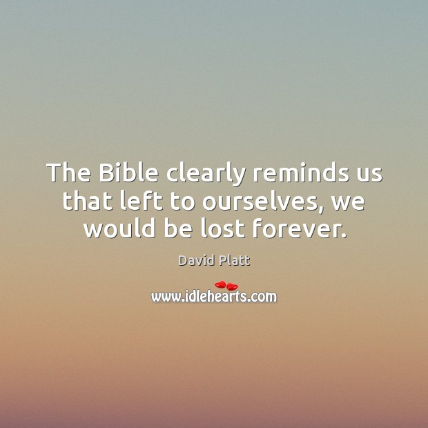 The Bible clearly reminds us that left to ourselves, we would be lost forever. David Platt Picture Quote