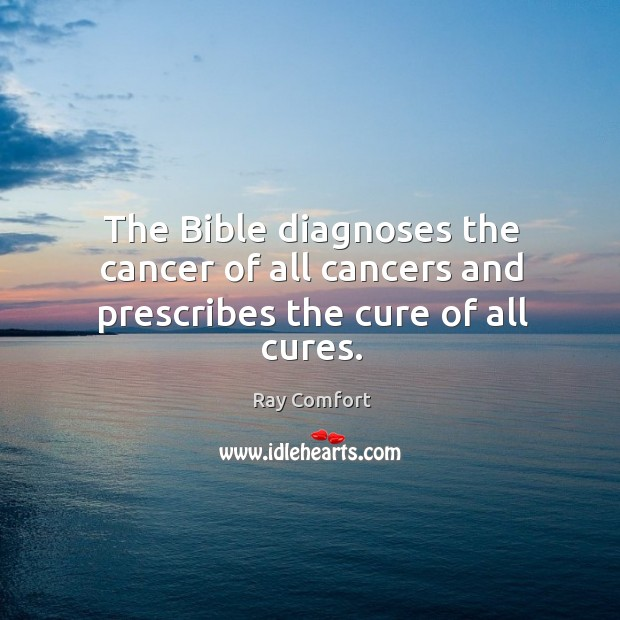 The Bible diagnoses the cancer of all cancers and prescribes the cure of all cures. Ray Comfort Picture Quote