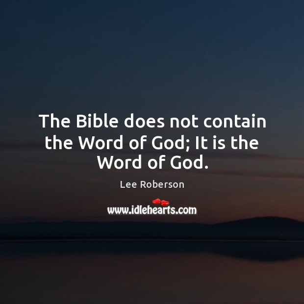 The Bible does not contain the Word of God; It is the Word of God. Lee Roberson Picture Quote